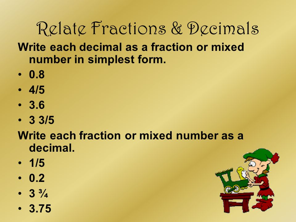 Relate Fractions & Decimals Write each decimal as a fraction or mixed number in simplest form. 0.8 4/5 3.6 3 3/5 Write each fraction or mixed number a