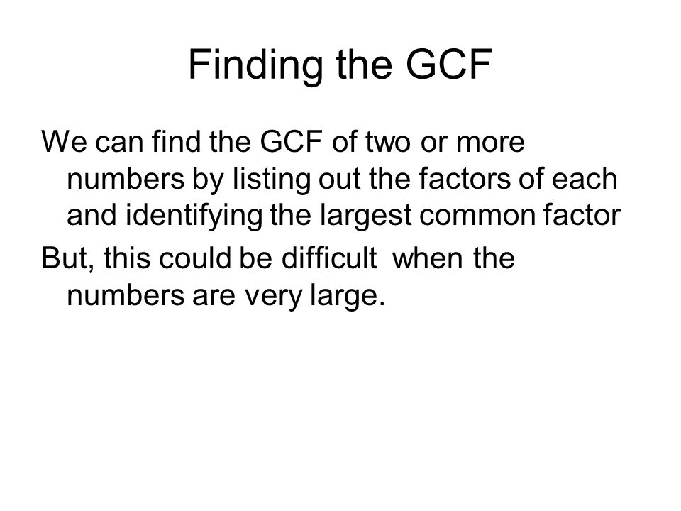 Finding the GCF We can find the GCF of two or more numbers by listing out the factors of each and identifying the largest common factor But, this coul