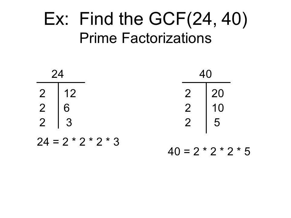 Ex: Find the GCF(24, 40) Prime Factorizations 24 2 2 12 6 24 = 2 * 2 * 2 * 3 40 220 210 25 40 = 2 * 2 * 2 * 5 23