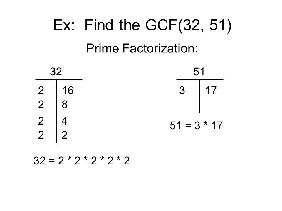 Ex: Find the GCF(32, 51) Prime Factorization: 32 2 2 16 8 32 = 2 * 2 * 2 * 2 * 2 51 317 51 = 3 * 17 24 22