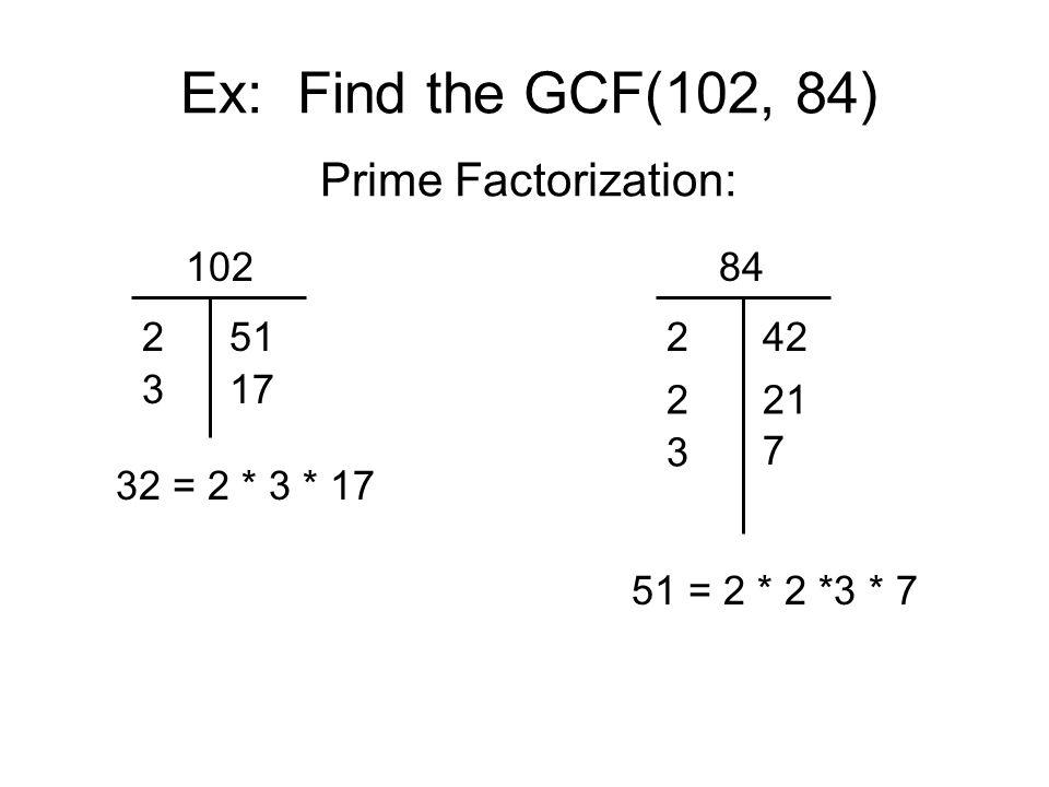 Ex: Find the GCF(102, 84) Prime Factorization: 102 2 3 51 17 32 = 2 * 3 * 17 84 3 42 51 = 2 * 2 *3 * 7 2 221 7
