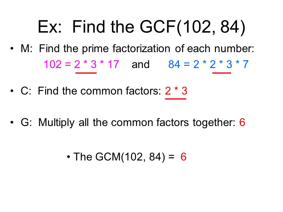 Ex: Find the GCF(102, 84) M: Find the prime factorization of each number: 102 = 2 * 3 * 17 and 84 = 2 * 2 * 3 * 7 C: Find the common factors: 2 * 3 G: