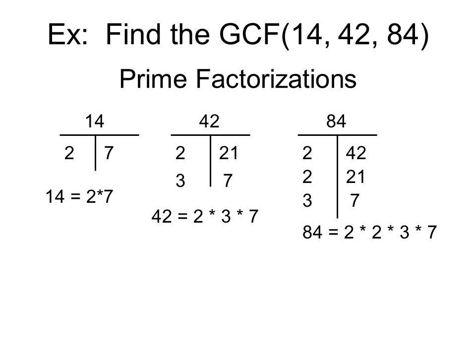 Ex: Find the GCF(14, 42, 84) Prime Factorizations 14 27 14 = 2*7 84 242 221 37 84 = 2 * 2 * 3 * 7 42 2 3 21 7 42 = 2 * 3 * 7