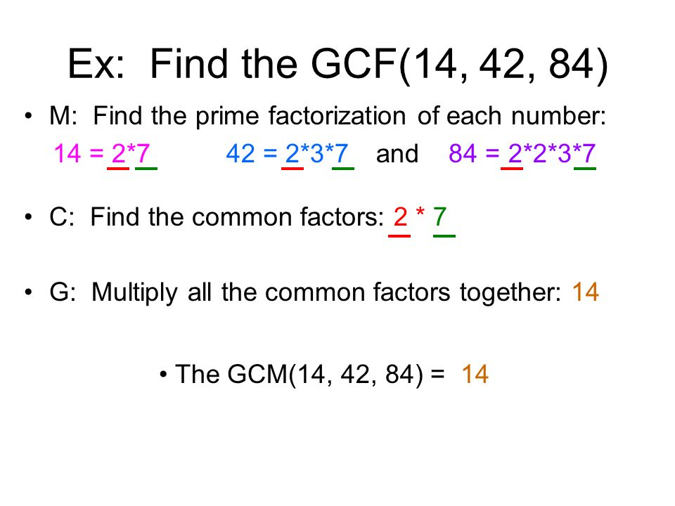 Ex: Find the GCF(14, 42, 84) M: Find the prime factorization of each number: 14 = 2*742 = 2*3*7 and 84 = 2*2*3*7 C: Find the common factors: 2 * 7 G: