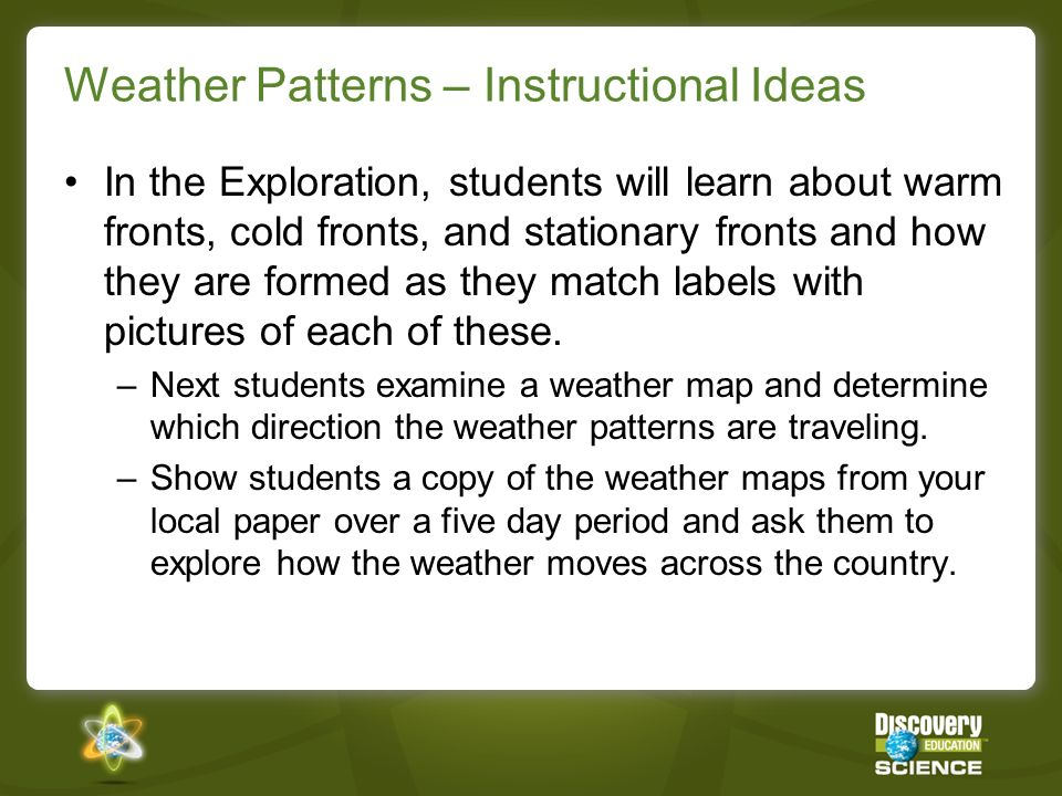 Weather Patterns – Instructional Ideas In the Exploration, students will learn about warm fronts, cold fronts, and stationary fronts and how they are