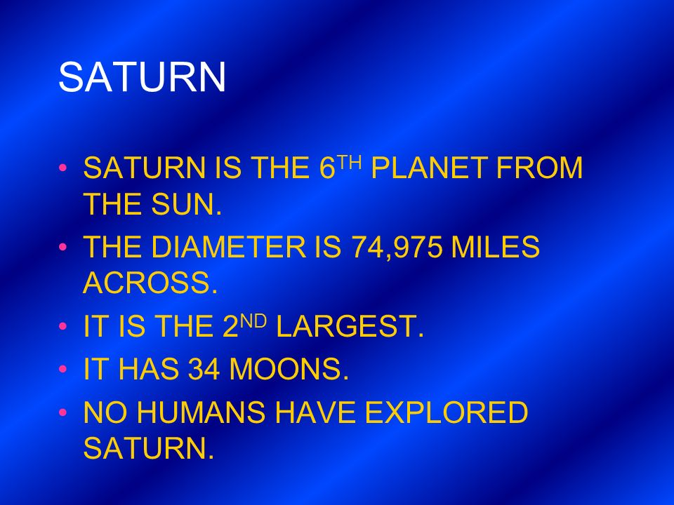 SATURN SATURN IS THE 6 TH PLANET FROM THE SUN. THE DIAMETER IS 74,975 MILES ACROSS. IT IS THE 2 ND LARGEST. IT HAS 34 MOONS. NO HUMANS HAVE EXPLORED S