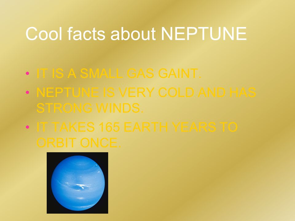 Cool facts about NEPTUNE IT IS A SMALL GAS GAINT. NEPTUNE IS VERY COLD AND HAS STRONG WINDS. IT TAKES 165 EARTH YEARS TO ORBIT ONCE.