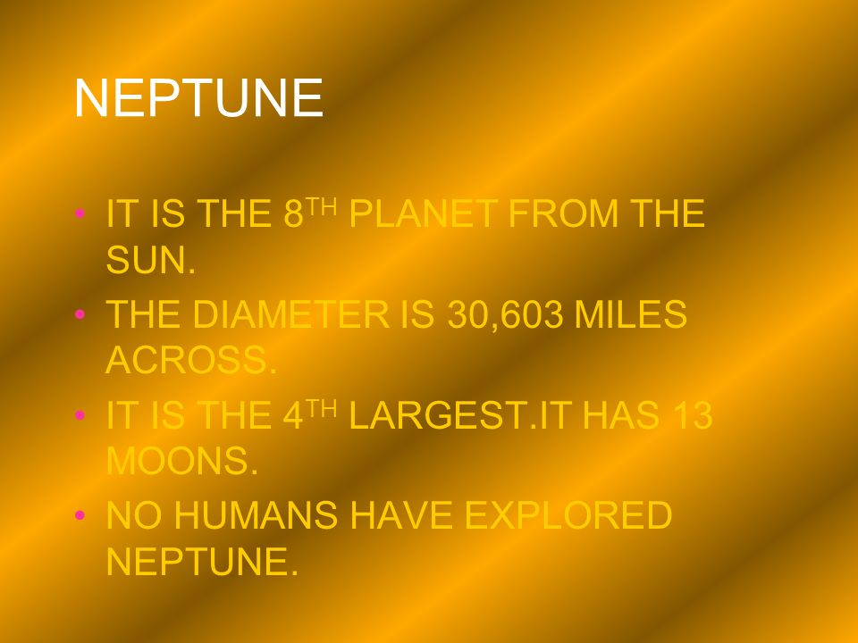 NEPTUNE IT IS THE 8 TH PLANET FROM THE SUN. THE DIAMETER IS 30,603 MILES ACROSS. IT IS THE 4 TH LARGEST.IT HAS 13 MOONS. NO HUMANS HAVE EXPLORED NEPTU