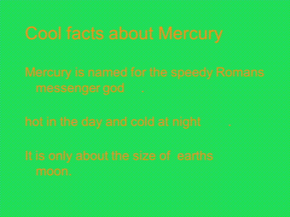 Cool facts about Mercury Mercury is named for the speedy Romans messenger god. hot in the day and cold at night. It is only about the size of earths m