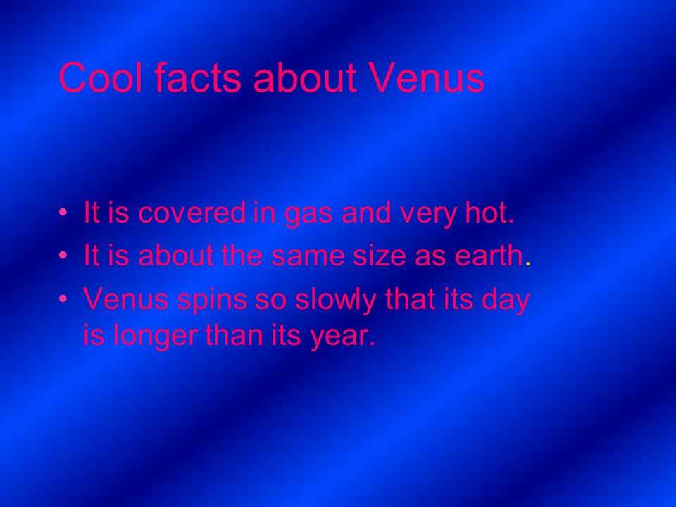 Cool facts about Venus It is covered in gas and very hot. It is about the same size as earth. Venus spins so slowly that its day is longer than its ye