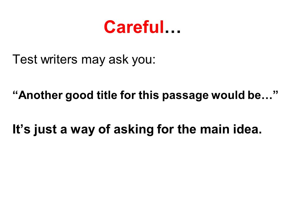 Careful… Test writers may ask you: Another good title for this passage would be… Its just a way of asking for the main idea.