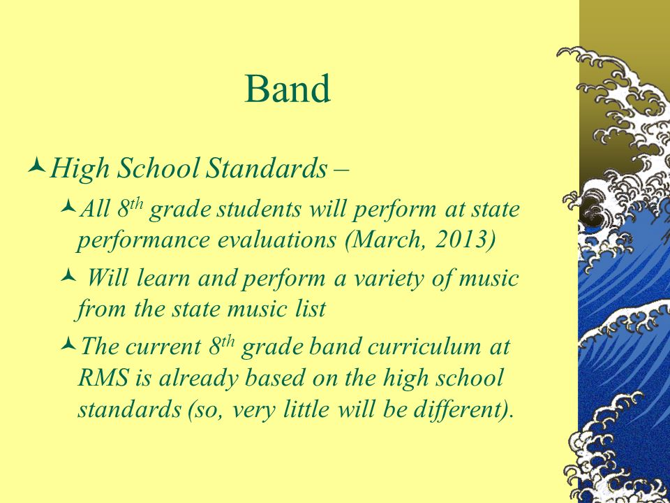 Band High School Standards – All 8 th grade students will perform at state performance evaluations (March, 2013) Will learn and perform a variety of music from the state music list The current 8 th grade band curriculum at RMS is already based on the high school standards (so, very little will be different).