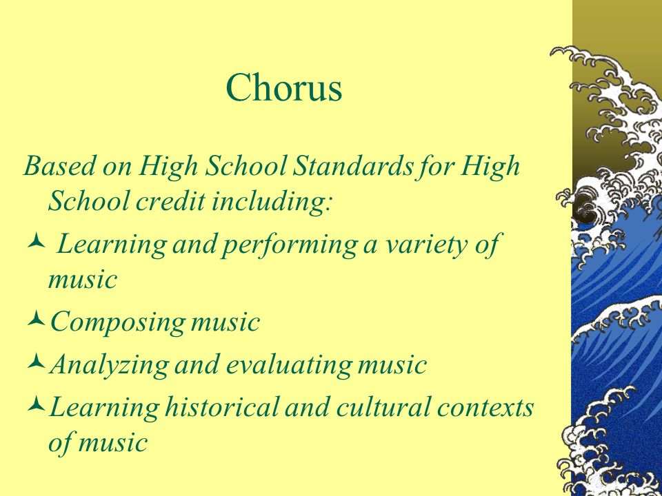 Chorus Based on High School Standards for High School credit including: Learning and performing a variety of music Composing music Analyzing and evaluating music Learning historical and cultural contexts of music