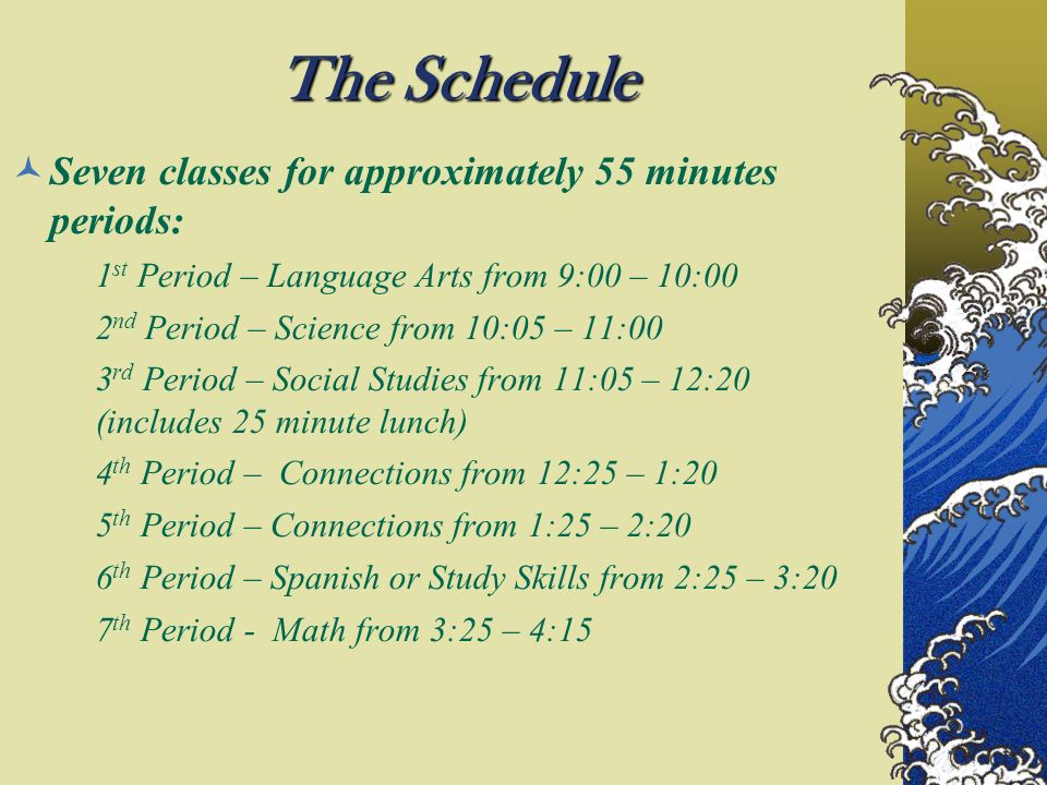 The Schedule Seven classes for approximately 55 minutes periods: 1 st Period – Language Arts from 9:00 – 10:00 2 nd Period – Science from 10:05 – 11:00 3 rd Period – Social Studies from 11:05 – 12:20 (includes 25 minute lunch) 4 th Period – Connections from 12:25 – 1:20 5 th Period – Connections from 1:25 – 2:20 6 th Period – Spanish or Study Skills from 2:25 – 3:20 7 th Period - Math from 3:25 – 4:15
