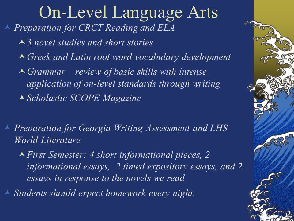 On-Level Language Arts Preparation for CRCT Reading and ELA 3 novel studies and short stories Greek and Latin root word vocabulary development Grammar – review of basic skills with intense application of on-level standards through writing Scholastic SCOPE Magazine Preparation for Georgia Writing Assessment and LHS World Literature First Semester: 4 short informational pieces, 2 informational essays, 2 timed expository essays, and 2 essays in response to the novels we read Students should expect homework every night.