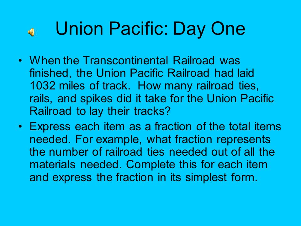 Union Pacific: Day One When the Transcontinental Railroad was finished, the Union Pacific Railroad had laid 1032 miles of track.