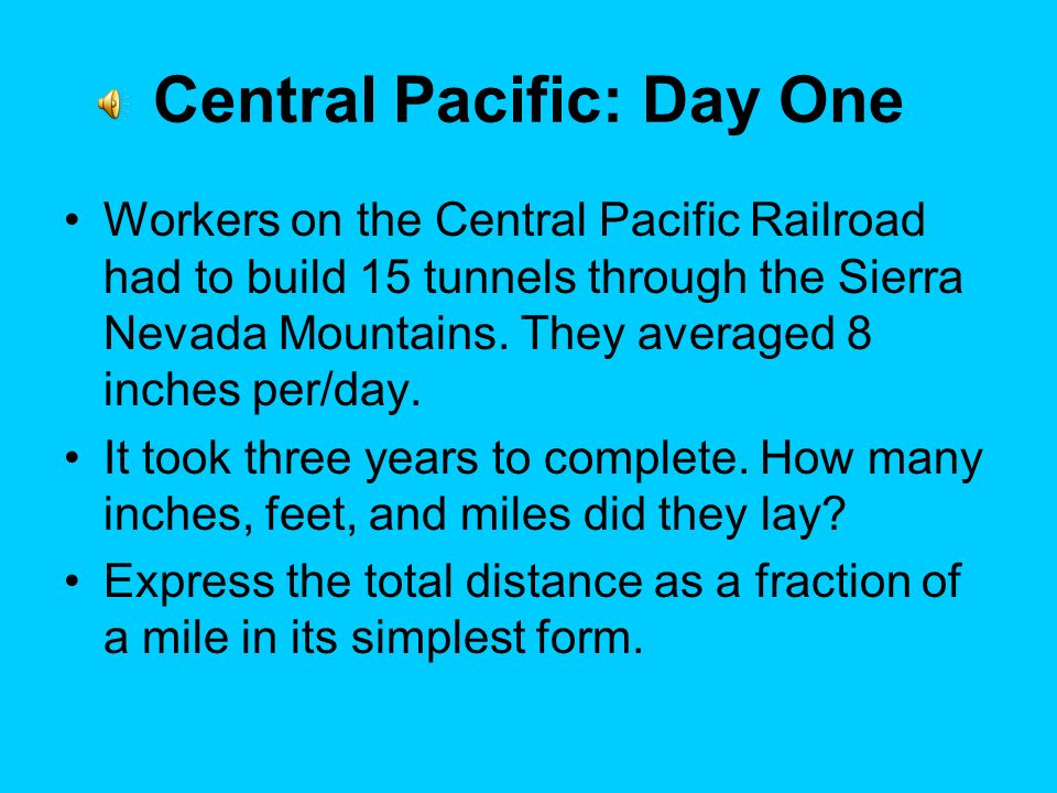 Central Pacific: Day One Workers on the Central Pacific Railroad had to build 15 tunnels through the Sierra Nevada Mountains.