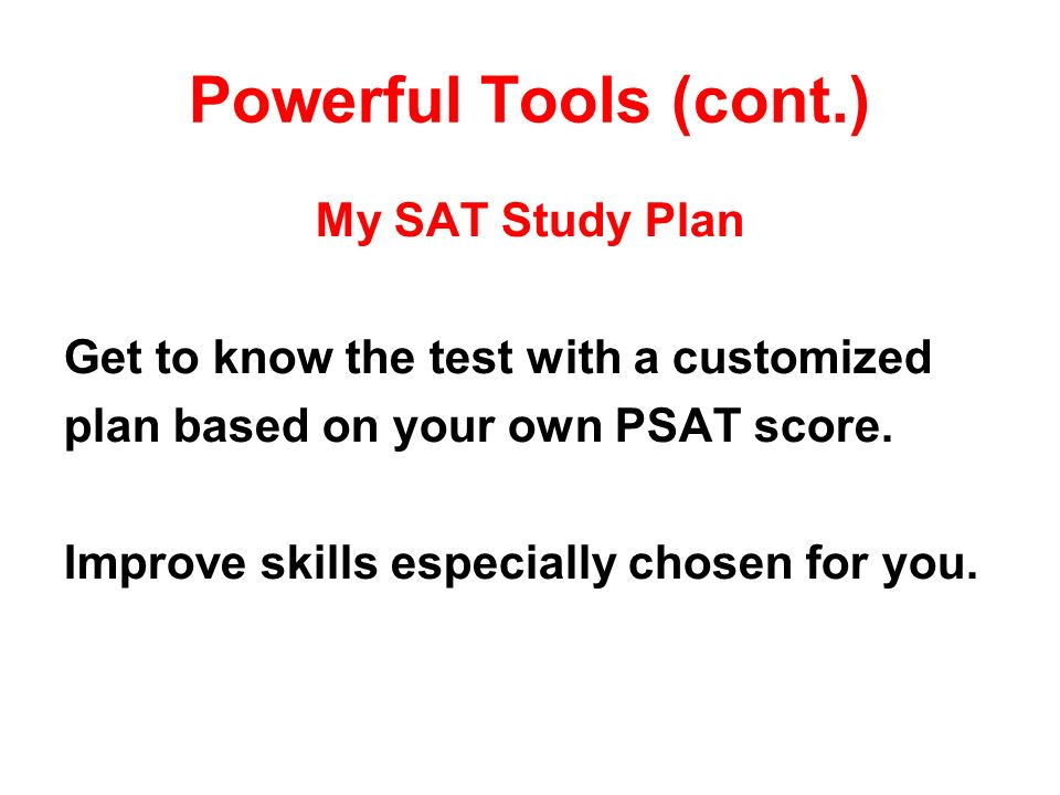 Powerful Tools (cont.) My SAT Study Plan Get to know the test with a customized plan based on your own PSAT score.