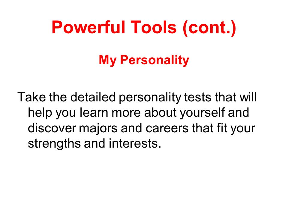 Powerful Tools (cont.) My Personality Take the detailed personality tests that will help you learn more about yourself and discover majors and careers that fit your strengths and interests.