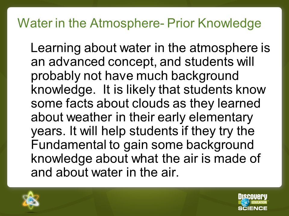 Water in the Atmosphere- Prior Knowledge Learning about water in the atmosphere is an advanced concept, and students will probably not have much background knowledge.
