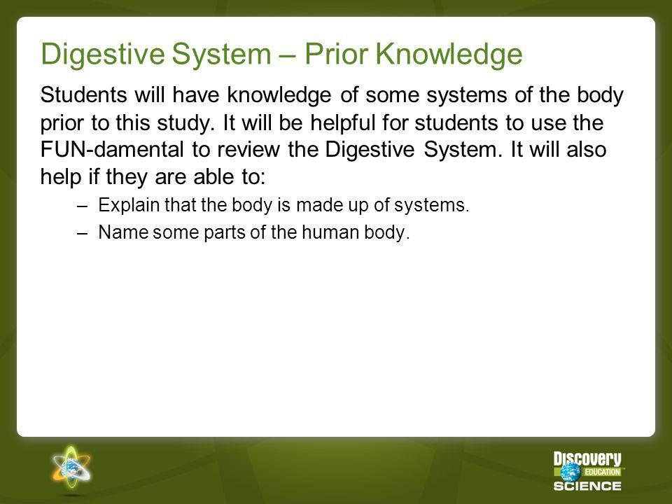 Digestive System – Prior Knowledge Students will have knowledge of some systems of the body prior to this study. It will be helpful for students to us