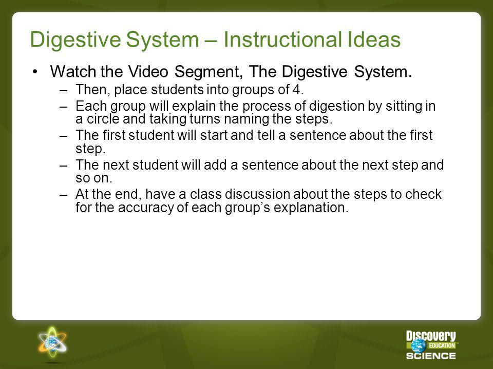 Digestive System – Instructional Ideas Watch the Video Segment, The Digestive System. –Then, place students into groups of 4. –Each group will explain