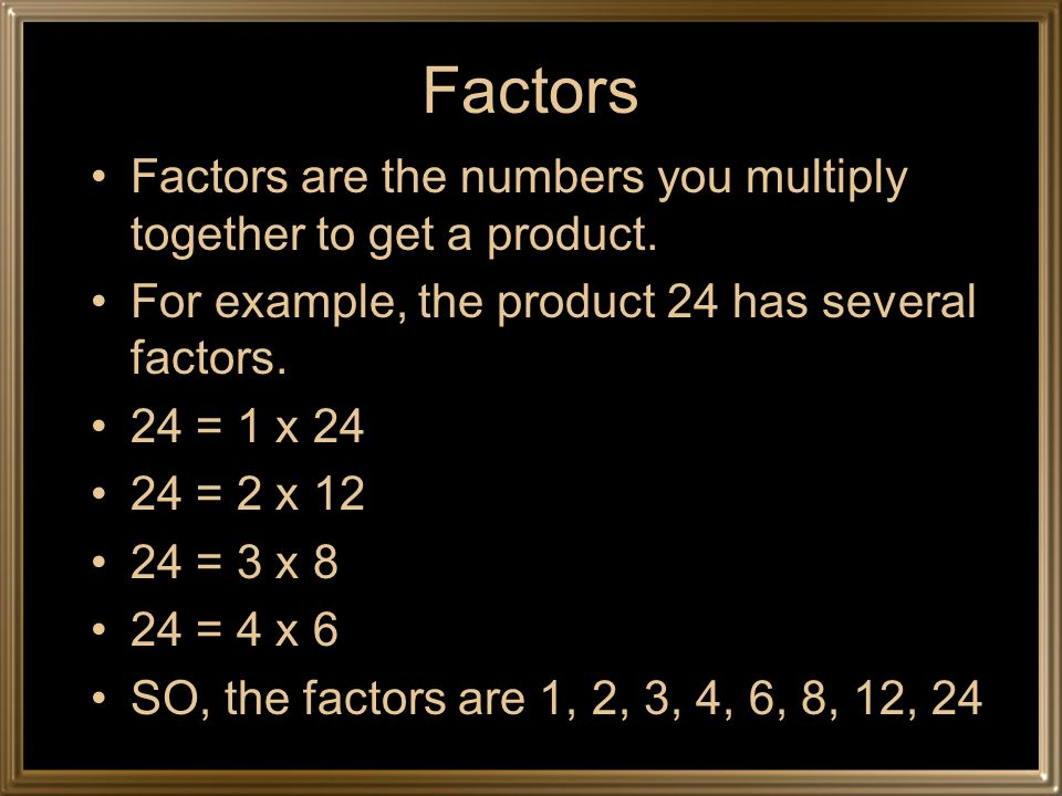 Factors Factors are the numbers you multiply together to get a product. For example, the product 24 has several factors. 24 = 1 x 24 24 = 2 x 12 24 =