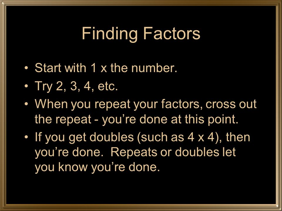 Finding Factors Start with 1 x the number. Try 2, 3, 4, etc. When you repeat your factors, cross out the repeat - youre done at this point. If you get