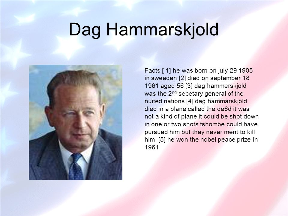 Dag Hammarskjold Facts [ 1] he was born on july 29 1905 in sweeden [2] died on september 18 1961 aged 56 [3] dag hammerskjold was the 2 nd secetary ge