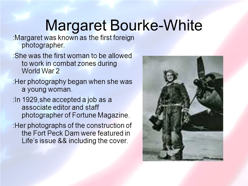 Margaret Bourke-White :Margaret was known as the first foreign photographer. :She was the first woman to be allowed to work in combat zones during Wor