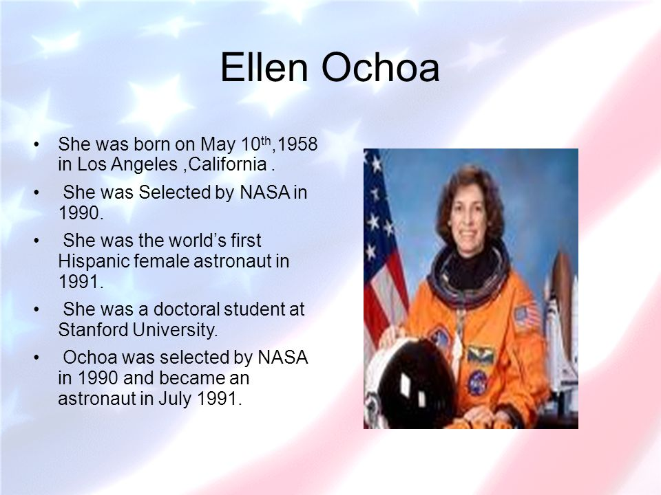 Ellen Ochoa She was born on May 10 th,1958 in Los Angeles,California. She was Selected by NASA in 1990. She was the worlds first Hispanic female astro