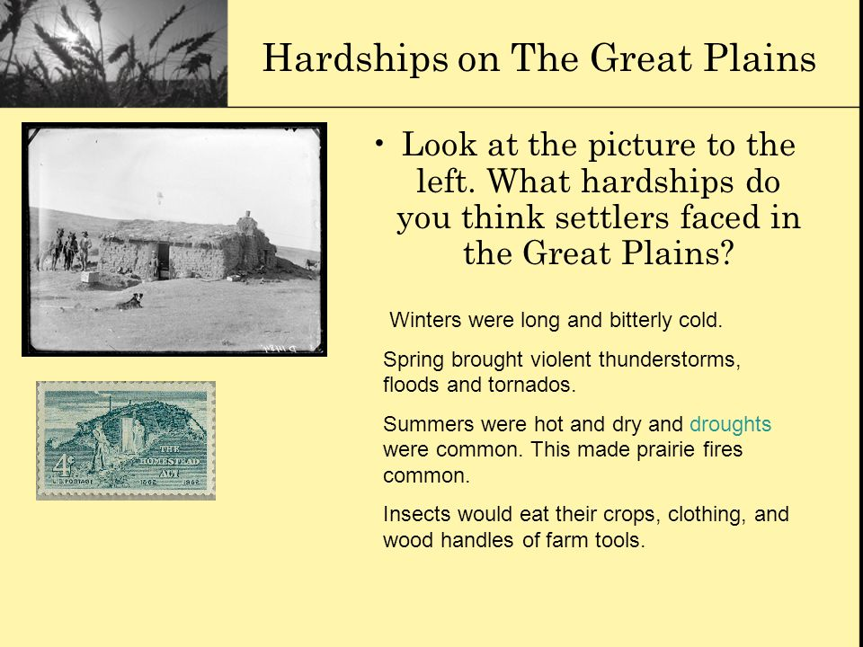 Hardships on The Great Plains Look at the picture to the left. What hardships do you think settlers faced in the Great Plains? Winters were long and b