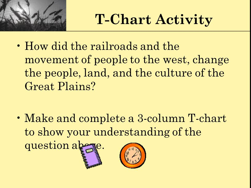 T-Chart Activity How did the railroads and the movement of people to the west, change the people, land, and the culture of the Great Plains? Make and