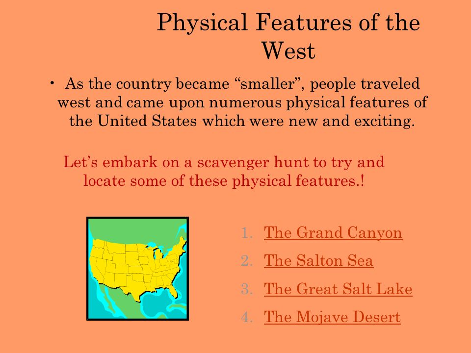 Physical Features of the West As the country became smaller, people traveled west and came upon numerous physical features of the United States which