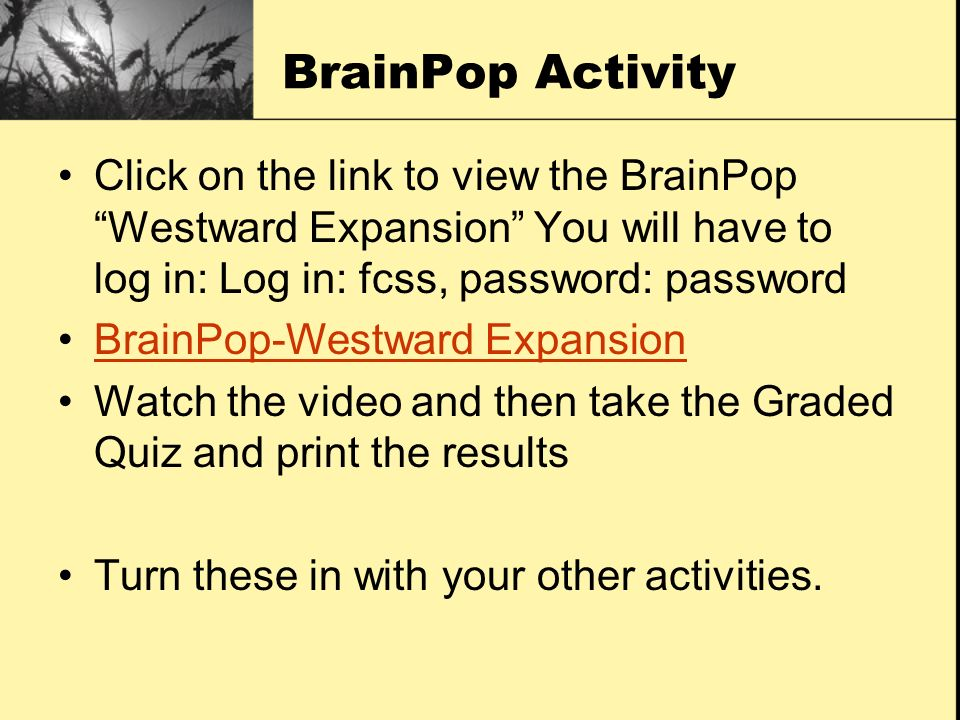 BrainPop Activity Click on the link to view the BrainPop Westward Expansion You will have to log in: Log in: fcss, password: password BrainPop-Westwar