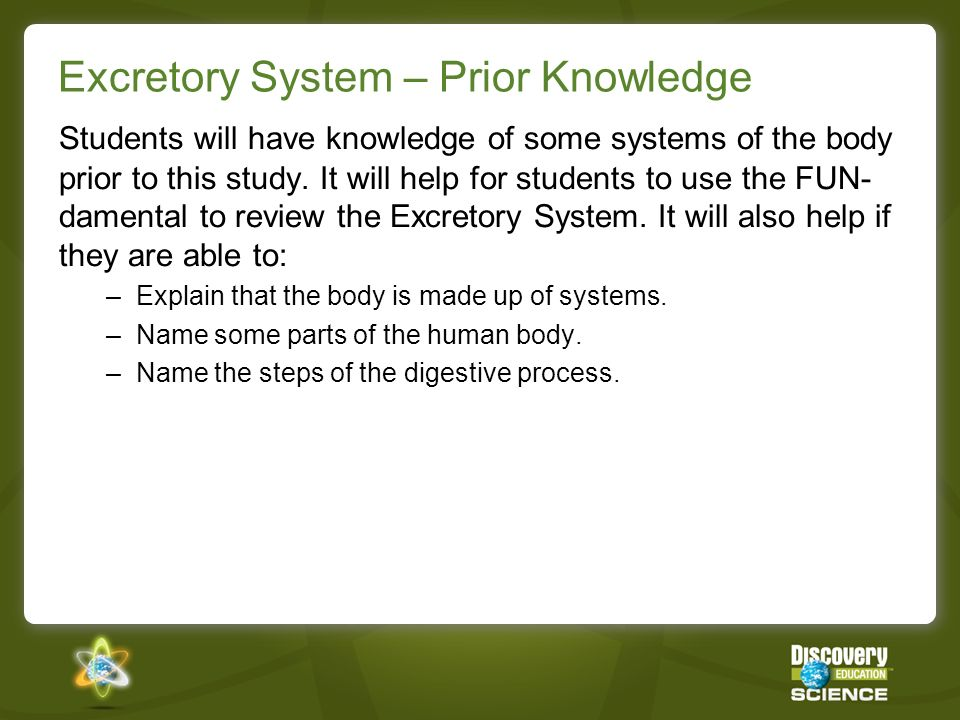 Excretory System – Prior Knowledge Students will have knowledge of some systems of the body prior to this study.