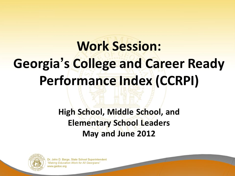 Work Session: Georgias College and Career Ready Performance Index (CCRPI) High School, Middle School, and Elementary School Leaders May and June 2012