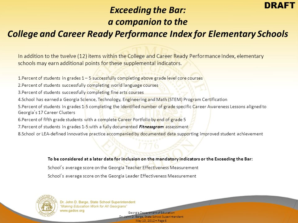 Exceeding the Bar: a companion to the College and Career Ready Performance Index for Elementary Schools In addition to the twelve (12) items within the College and Career Ready Performance Index, elementary schools may earn additional points for these supplemental indicators.