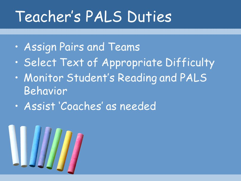 Teachers PALS Duties Assign Pairs and Teams Select Text of Appropriate Difficulty Monitor Students Reading and PALS Behavior Assist Coaches as needed