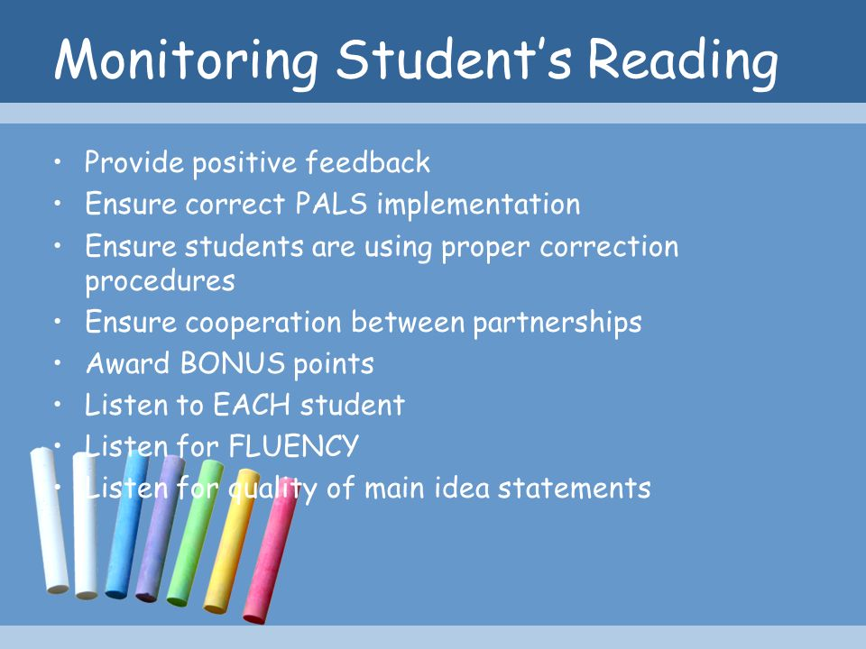 Monitoring Students Reading Provide positive feedback Ensure correct PALS implementation Ensure students are using proper correction procedures Ensure