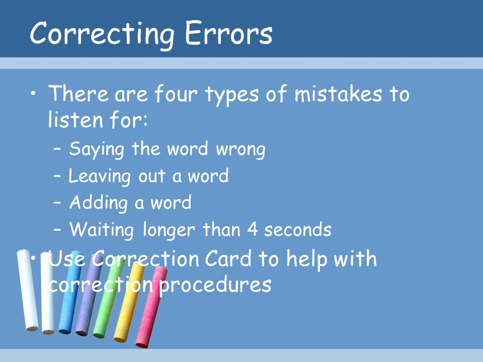 Correcting Errors There are four types of mistakes to listen for: –Saying the word wrong –Leaving out a word –Adding a word –Waiting longer than 4 sec