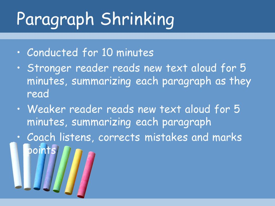 Paragraph Shrinking Conducted for 10 minutes Stronger reader reads new text aloud for 5 minutes, summarizing each paragraph as they read Weaker reader