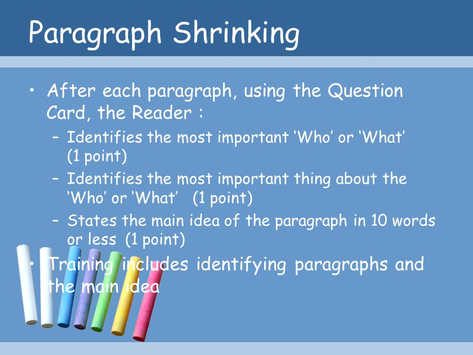 Paragraph Shrinking After each paragraph, using the Question Card, the Reader : –Identifies the most important Who or What (1 point) –Identifies the m