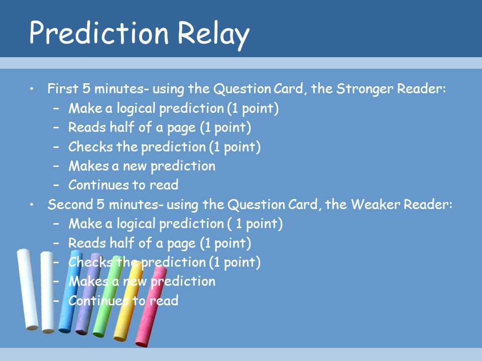 Prediction Relay First 5 minutes- using the Question Card, the Stronger Reader: –Make a logical prediction (1 point) –Reads half of a page (1 point) –