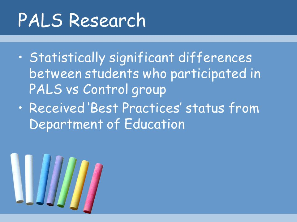 PALS Research Statistically significant differences between students who participated in PALS vs Control group Received Best Practices status from Dep