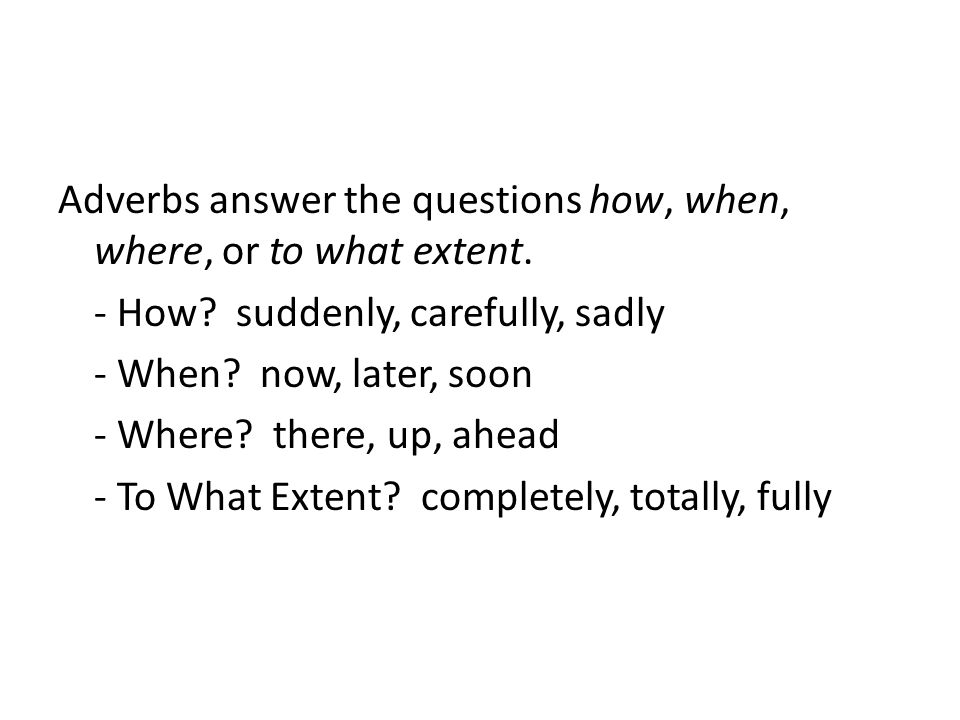 Adverbs answer the questions how, when, where, or to what extent. - How? suddenly, carefully, sadly - When? now, later, soon - Where? there, up, ahead