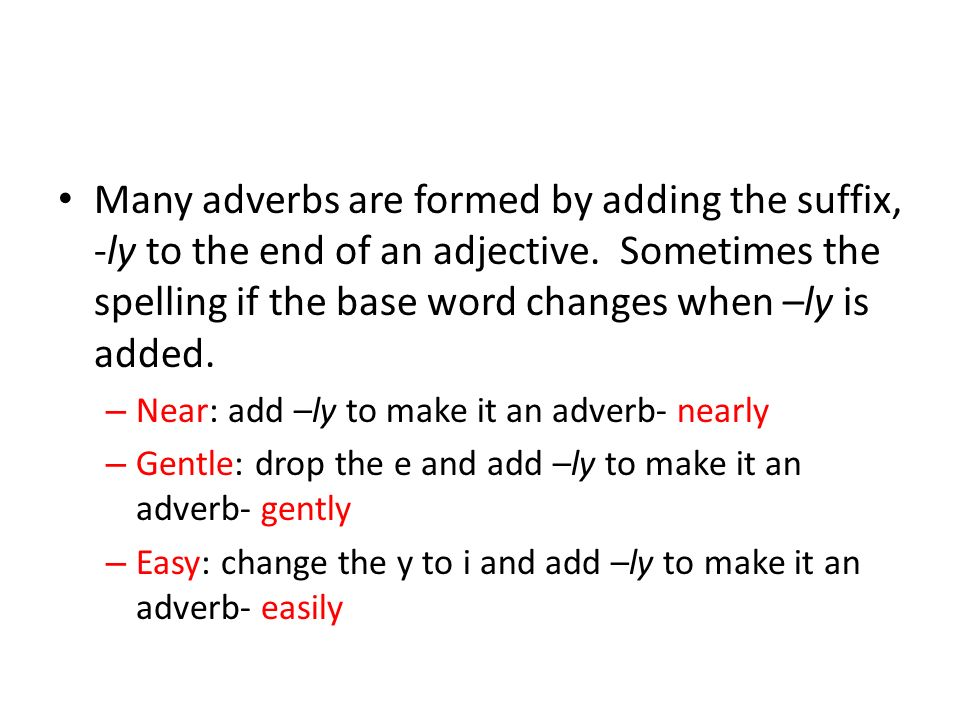 Many adverbs are formed by adding the suffix, -ly to the end of an adjective. Sometimes the spelling if the base word changes when –ly is added. – Nea