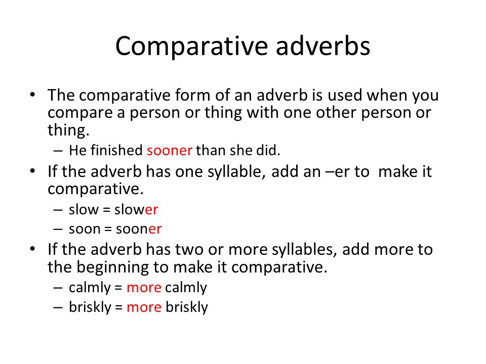 Comparative adverbs The comparative form of an adverb is used when you compare a person or thing with one other person or thing. – He finished sooner