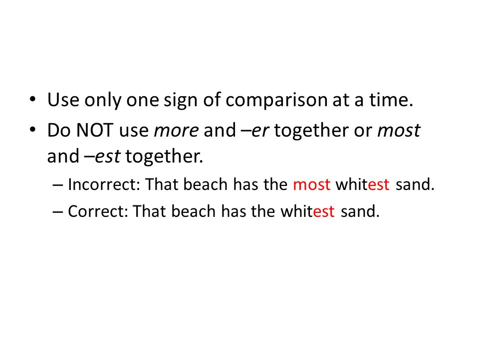 Use only one sign of comparison at a time. Do NOT use more and –er together or most and –est together. – Incorrect: That beach has the most whitest sa