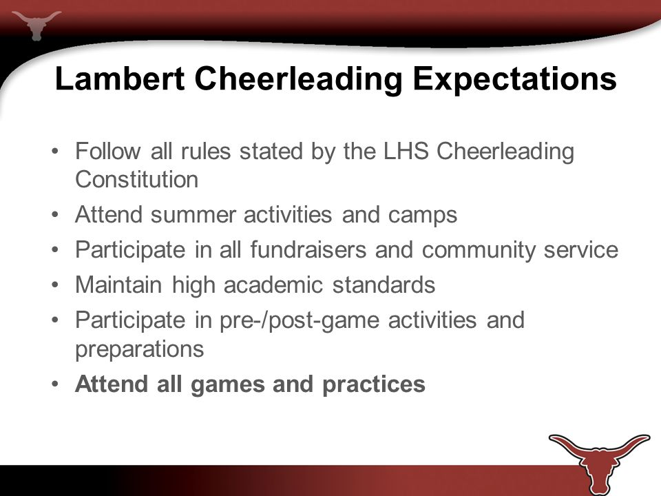 Lambert Cheerleading Expectations Follow all rules stated by the LHS Cheerleading Constitution Attend summer activities and camps Participate in all fundraisers and community service Maintain high academic standards Participate in pre-/post-game activities and preparations Attend all games and practices
